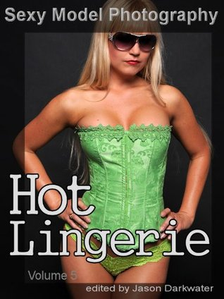 Sexy Model Photography: Hot Lingerie, Photos & Pictures of Girls, Babes, Women, & Chicks, Ass, Butts, Breasts, Boobs, & Tits in Panties, Bras, and Underwear, Vol. 5