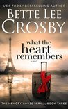 What the Heart Remembers by Bette Lee Crosby