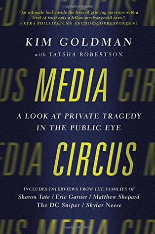 Media Circus: A Look at Private Tragedy in the Public Eye - Kim Goldman