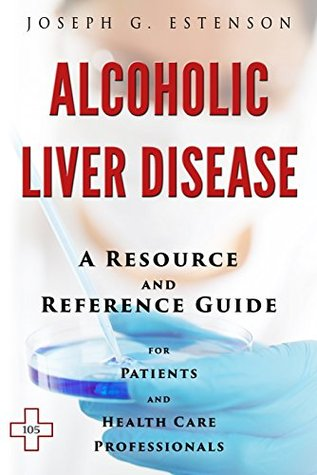 Alcoholic Liver Disease - A Reference Guide (BONUS DOWNLOADS) (The Hill Resource and Reference Guide Book 16)