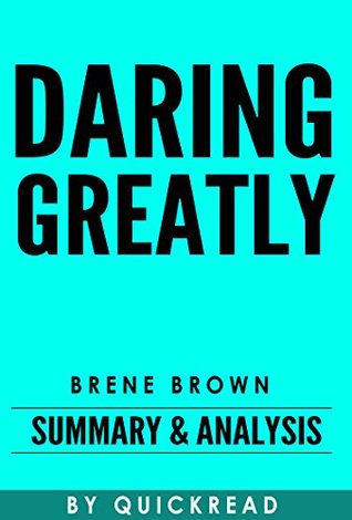 Daring Greatly: How the Courage to Be Vulnerable Transforms the Way We Live, Love, Parent, and Lead by Brene Brown   Summary & Analysis