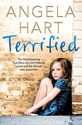 Terrified: The heartbreaking true story of a girl nobody loved and the woman who saved her (Angela Hart Book 1)