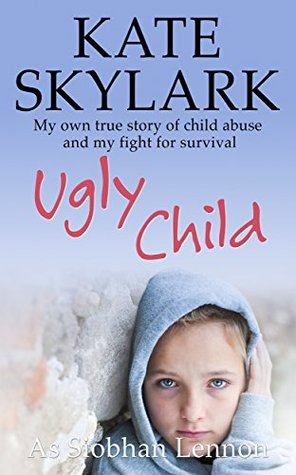 Ugly Child: My Own Terrifying True Story of Child Abuse and the Desperate Fight for Survival (Skylark Child Abuse True Stories Book 3)