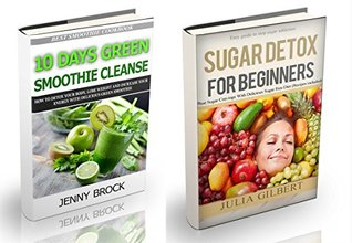 Sugar Detox: 2 in 1. Sugar detox for beginners and 10 Days Green Smoothie Cleanse (how to detox your body, stop sugar addiction and lose weight with best ... sugar busters, 21 day sugar detox Book 3)