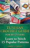 Tunisian Crochet Guide for Beginners: Learn to Stitch 15 Popular Patterns: crochet, crochet for beginners, Afghans, crochet projects, crochet patterns, ... crochet for dummies, crochet for women)