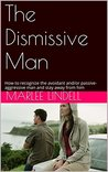 Book cover for The Dismissive Man: How to recognize the avoidant and/or passive-aggressive man and stay away from him