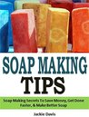 Soap Making Tips: Soap Making Secrets To Save Money, Get Done Faster, & Make Better Soap