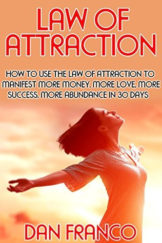 Law of Attraction: How to Use the Law of Attraction to Manifest More Money, More Love, More Success and More Abundance in 30 Days