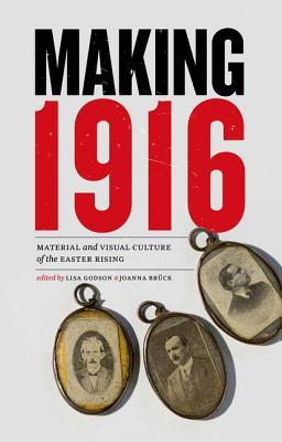 making-1916-material-and-visual-culture-of-the-easter-rising