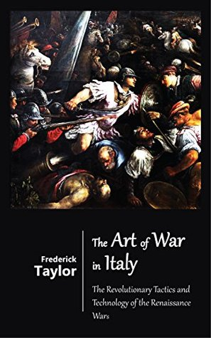 The Art of War in Italy - The Revolutionary Tactics and Technology of the Renaissance Wars