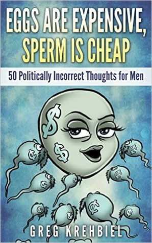 Eggs are Expensive, Sperm is Cheap: 50 Politically Incorrect Thoughts for Men