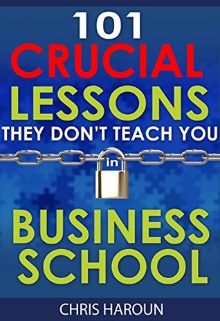 101 Crucial Lessons They Don't Teach You in Business School: Forbes calls this book 1 of 6 books that all entrepreneurs must read right now along with the 7 Habits of Highly Effective People