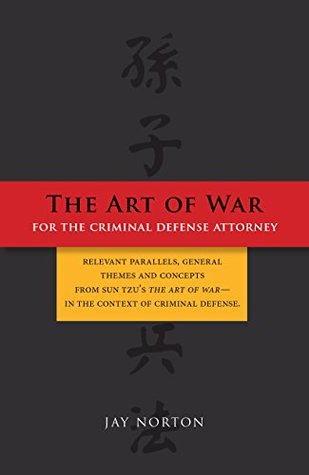 The Art of War for the Criminal Defense Attorney: relevant parallels, general themes and concepts from sun tzu's the art of war- in the context of criminal defense.