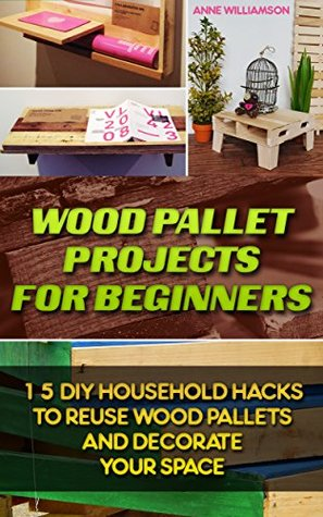 Wood Pallet Projects for Beginners: 15 DIY Household Hacks to Reuse Wood Pallets and Decorate Your Space:
