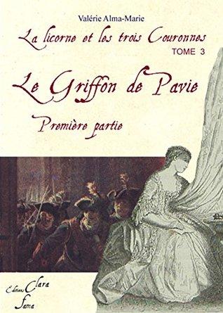 Le griffon de Pavie: tome 1 (tome 3 de la licorne et les 3 couronnes) (La Licorne et les trois couronnes)