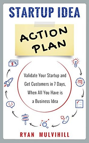 Startup Idea Action Plan: Validate Your Startup And Get Customers in 7 Days, When All You Have is a Business Idea
