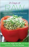 21 Days of Raw Vegan Recipe Menu Plans and Recipes: A Complete Raw Vegan Meal Plan with Recipes Designed to Give You The Glow