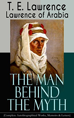 Lawrence of Arabia: The Man Behind the Myth (Complete Autobiographical Works, Memoirs & Letters): Seven Pillars of Wisdom (Memoirs of the Arab Revolt) ... Air Force) + Collected Letters (1915-1935)