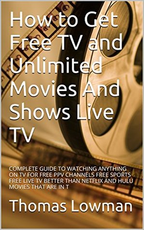 How to Get Free TV and Unlimited Movies And Shows Live TV: COMPLETE GUIDE TO WATCHING ANYTHING ON TV FOR FREE PPV CHANNELS FREE SPORTS FREE LIVE TV BETTER THAN NETFLIX AND HULU MOVIES THAT ARE IN T