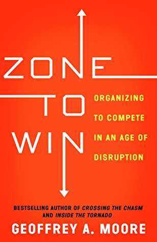 Zone to win organizing to compete in an age of disruption by zone to win organizing to compete in an age of disruption by geoffrey a moore fandeluxe Choice Image