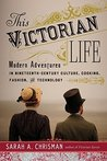Book cover for This Victorian Life: Modern Adventures in Nineteenth-Century Culture, Cooking, Fashion, and Technology