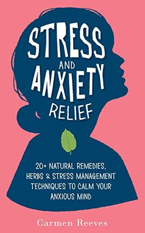 Stress & Anxiety Relief: 20+ Natural Remedies, Herbs & Stress Management Techniques to Calm Your Anxious Mind