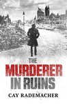 The Murderer in Ruins by Cay Rademacher