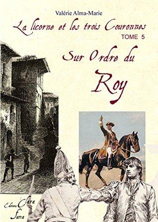 La Licorne et les trois couronnes : tome 5: Sur ordre du Roy