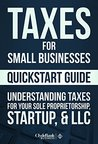 Taxes: For Small Businesses QuickStart Guide - Understanding Taxes For Your Sole Proprietorship, Startup, & LLC (Starting a Business QuickStart Guides Book 2)