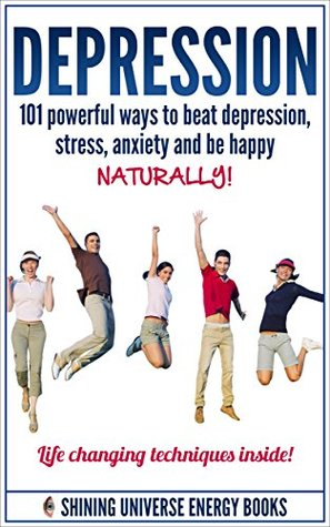 Depression: 101 Powerful Ways To Beat Depression, Stress, Anxiety And Be Happy NATURALLY!