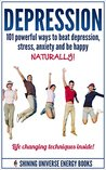 Depression: 101 Powerful Ways To Beat Depression, Stress, Anxiety And Be Happy NATURALLY! (Depression and Anxiety, Depression cure, Depression self help)