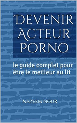 Devenir Acteur Porno: le guide complet pour être le meilleur au lit