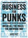 Business for Punks: Start Your Business Revolution – the BrewDog Way