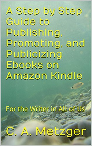 A Step by Step Guide to Publishing, Promoting, and Publicizing Ebooks on Amazon Kindle: For the Writer in All of Us