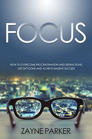 Focus: How To Overcome Procrastination and Distractions, Get Sh*t Done and Achieve Massive Success (2nd Edition) (Memory Exercises, Getting Things Done, ... Critical Thinking, Self Discipline) by Zayne Parker