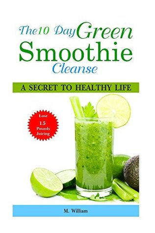 The 10 Day Green Smoothie Cleanse: A Secret To Healthy Life Lose Up to 15 Pounds Juicing in 10 Days!