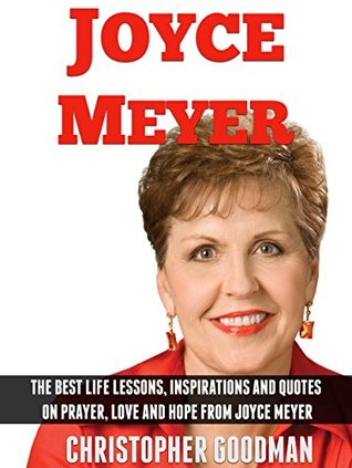 Joyce Meyer: The Best Life Lessons, Inspirations And Quotes On Prayer, Love, Hope And Forgiveness From Joyce Meyer