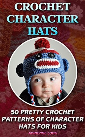 Crochet Character Hats: 50 Pretty Crochet Patterns Of Character Hats For Kids: (Crochet patterns, Crochet books, Crochet for beginners, Crochet for Dummies, ... beginner's guide, step-by-step projects)