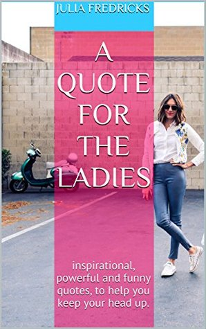 A Quote for the Ladies: inspirational, powerful and funny quotes, to help you keep your head up.
