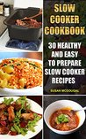 Slow Cooker Cookbook: 30 Healthy and Easy To Prepare Slow Cooker Recipes: (Slow Cooker Revolution, Slow Cooker Recipes, Slow Cooker Cookbook, Slow Cooker ... Cooker Chicken Recipes, Slow Cooker Meals)