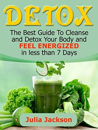 Detox: The Best Guide To Cleanse and Detox Your Body and