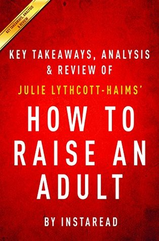 How to Raise an Adult: Break Free of the Overparenting Trap and Prepare Your Kid for Success by Julie Lythcott-Haims | Key Takeaways, Analysis & Review
