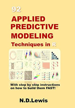 92 Applied Predictive Modeling Techniques in R: With step by step instructions on how to build them FAST!