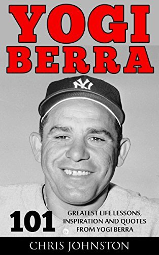 Yogi Berra: 101 Greatest Life Lessons, Inspiration and Quotes From Yogi Berra (Yogi Berra Biography, Inspirational Books, Motivational Books)