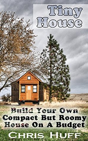 Tiny House: Build Your Own Compact But Roomy House On A Budget: (Tiny House Living, Tiny House Blueprint, Woodworking Projects, Tiny House Plans, Microshelters, ... Decorating, DIY Household Hacks Book 4)