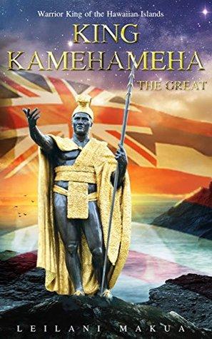 King Kamehameha The Great: Warrior King of the Hawaiian Islands