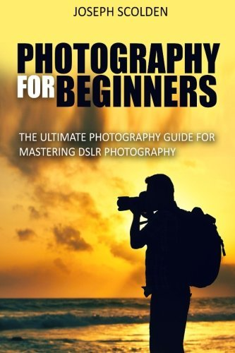 Photography for Beginners: The Ultimate Photography Guide for Mastering DSLR Photography
