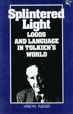 Splintered light: logos and language in tolkien's world by Verlyn Flieger