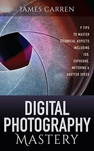 Photography: Digital Photography Mastery - 9 Tips to Master Technical Aspects Including ISO, Exposure, Metering & Shutter Speed