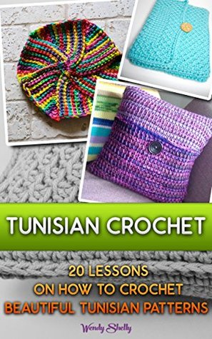 Tunisian Crochet: 20 Lessons On How To Crochet Beautiful Tunisian Patterns: (Crochet patterns, Crochet books, Crochet for beginners, Tunisian crochet) ... beginner's guide, step-by-step projects)